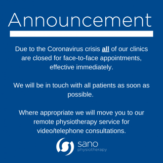 Announcement: Due to the Coronavirus crisis all of our clinics are closed for face-to-face appointments effective immediately. We will be in touch with all patients as soon as possible. Where appropriate we will move you to our remote physiotherapy service for video/telephone consultations. Sano Physiotherapy Ltd.